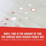 Dwell time is the amount of time the surface must remain wet in order to effectively kill germs and bacteria.